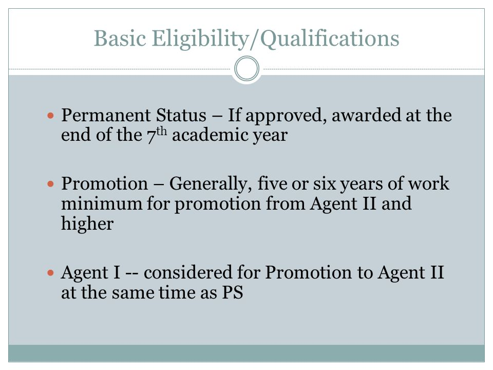 Basic Eligibility/Qualifications Permanent Status – If approved, awarded at the end of the 7 th academic year Promotion – Generally, five or six years of work minimum for promotion from Agent II and higher Agent I -- considered for Promotion to Agent II at the same time as PS