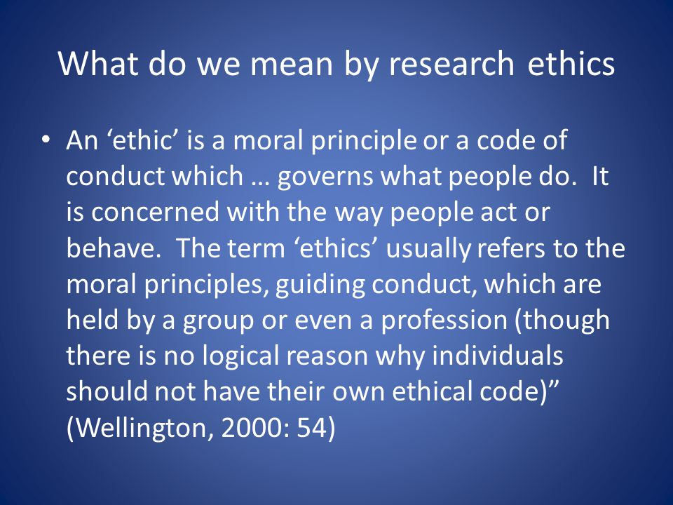 What do we mean by research ethics An 'ethic' is a moral principle or a code of conduct which … governs what people do.
