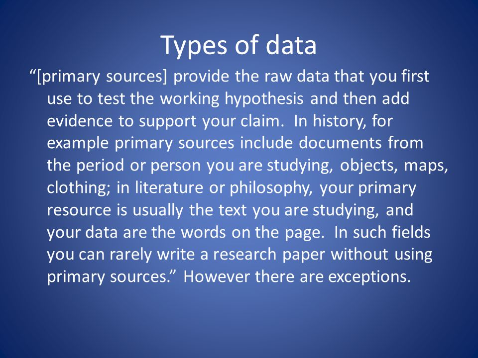 Types of data [primary sources] provide the raw data that you first use to test the working hypothesis and then add evidence to support your claim.