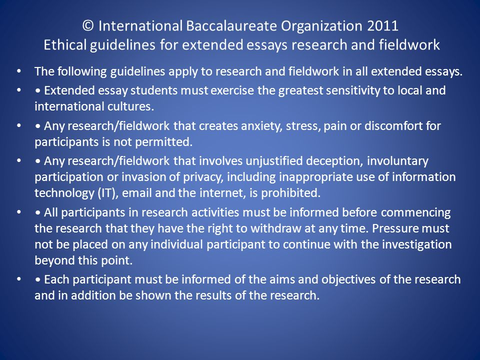 © International Baccalaureate Organization 2011 Ethical guidelines for extended essays research and fieldwork The following guidelines apply to research and fieldwork in all extended essays.