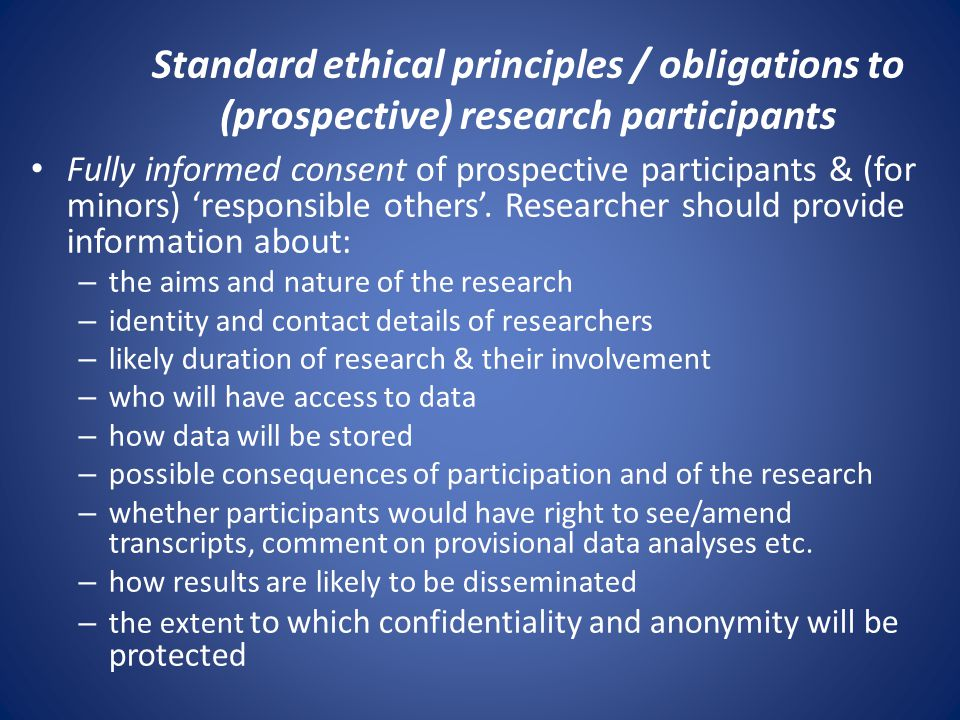 Standard ethical principles / obligations to (prospective) research participants Fully informed consent of prospective participants & (for minors) 'responsible others'.