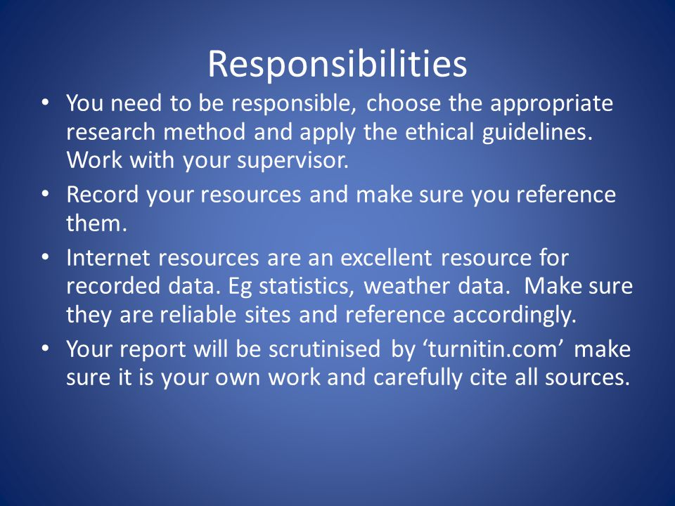 Responsibilities You need to be responsible, choose the appropriate research method and apply the ethical guidelines.