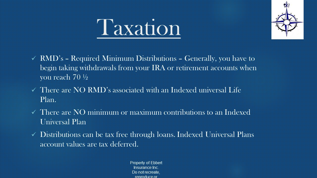 Taxation RMD's – Required Minimum Distributions – Generally, you have to begin taking withdrawals from your IRA or retirement accounts when you reach 70 ½ There are NO RMD's associated with an Indexed universal Life Plan.