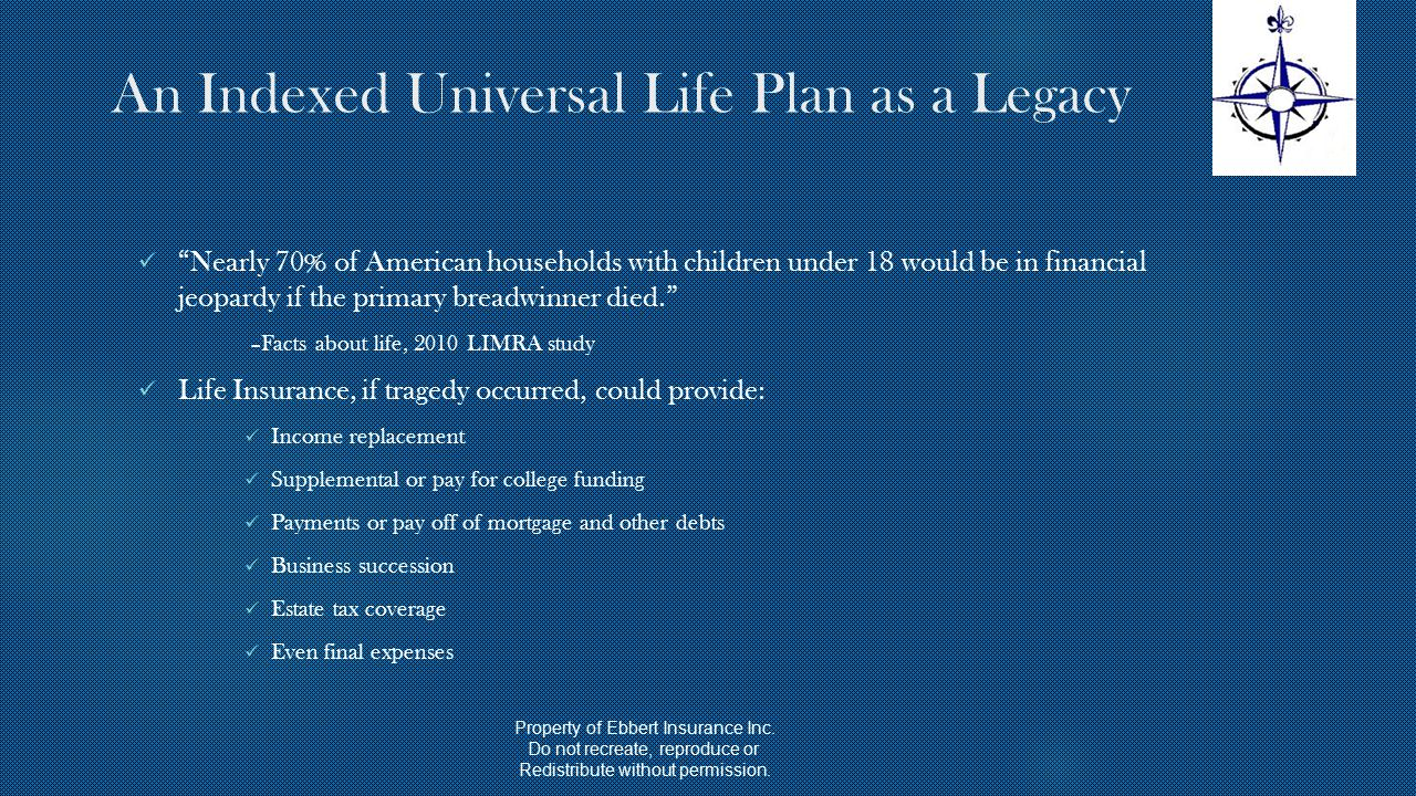 An Indexed Universal Life Plan as a Legacy Nearly 70% of American households with children under 18 would be in financial jeopardy if the primary breadwinner died. –Facts about life, 2010 LIMRA study Life Insurance, if tragedy occurred, could provide: Income replacement Supplemental or pay for college funding Payments or pay off of mortgage and other debts Business succession Estate tax coverage Even final expenses Property of Ebbert Insurance Inc.