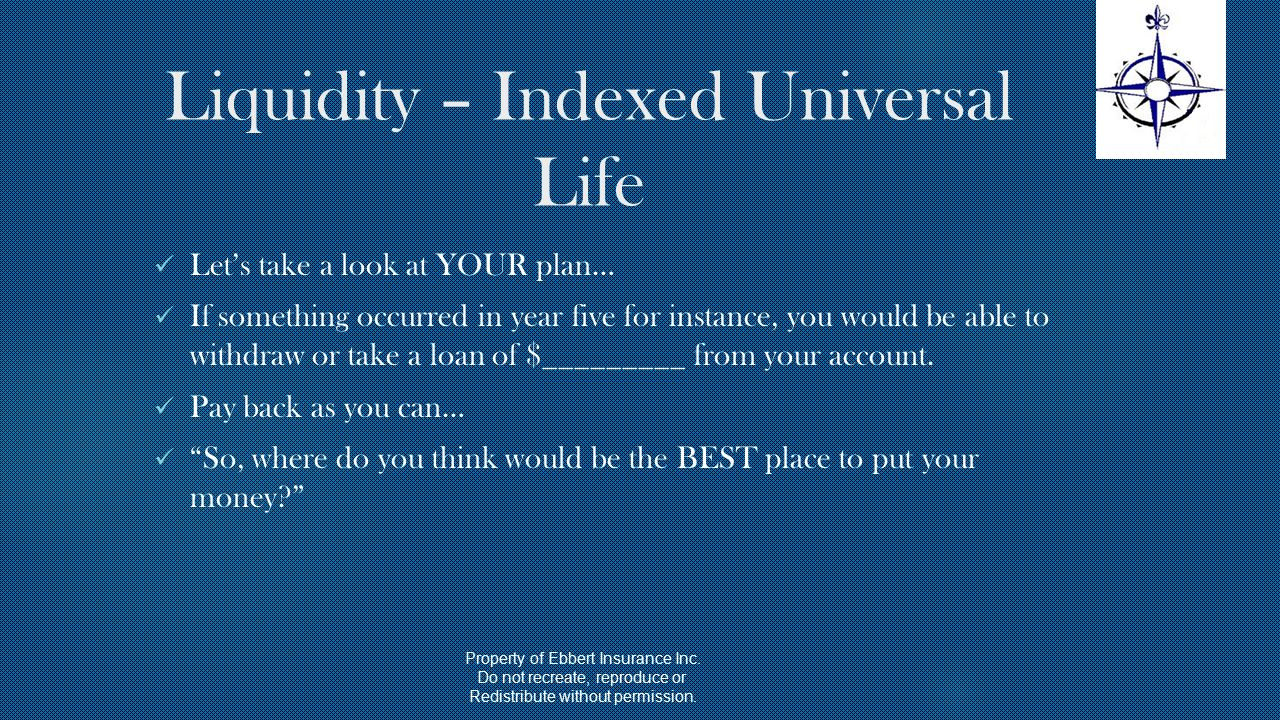 Liquidity – Indexed Universal Life Let's take a look at YOUR plan… If something occurred in year five for instance, you would be able to withdraw or take a loan of $_________ from your account.