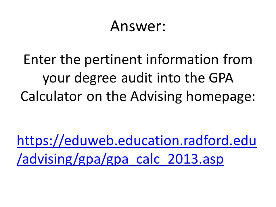Answer: Enter the pertinent information from your degree audit into the GPA Calculator on the Advising homepage:   /advising/gpa/gpa_calc_2013.asp