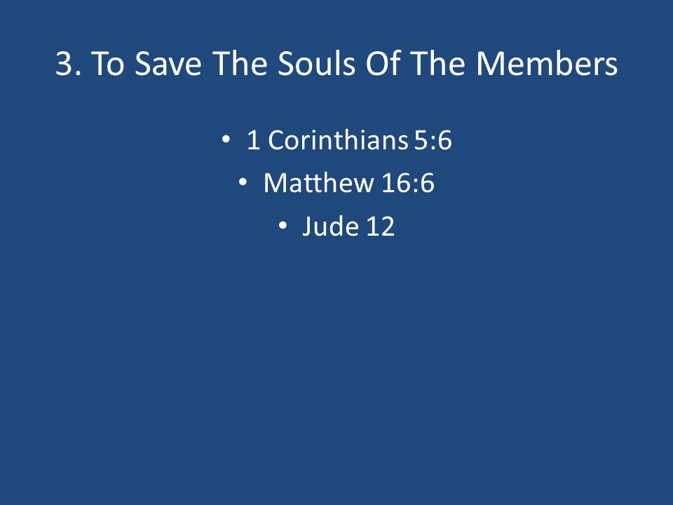 3. To Save The Souls Of The Members 1 Corinthians 5:6 Matthew 16:6 Jude 12