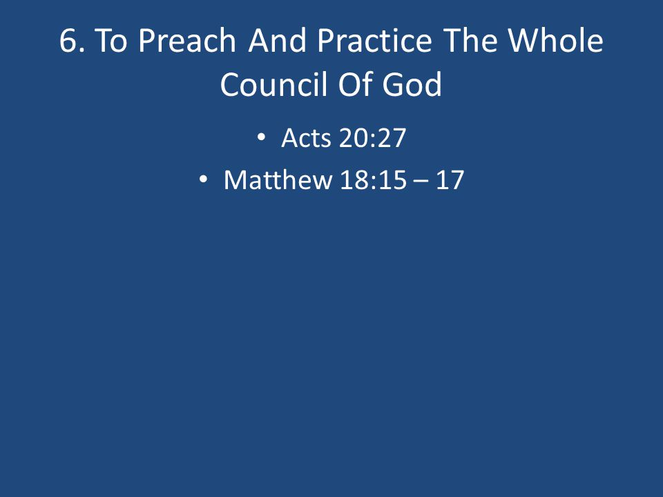 6. To Preach And Practice The Whole Council Of God Acts 20:27 Matthew 18:15 – 17