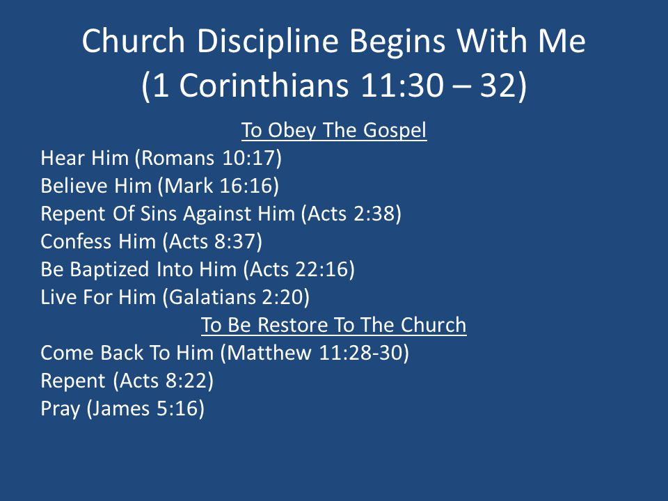 Church Discipline Begins With Me (1 Corinthians 11:30 – 32) To Obey The Gospel Hear Him (Romans 10:17) Believe Him (Mark 16:16) Repent Of Sins Against Him (Acts 2:38) Confess Him (Acts 8:37) Be Baptized Into Him (Acts 22:16) Live For Him (Galatians 2:20) To Be Restore To The Church Come Back To Him (Matthew 11:28-30) Repent (Acts 8:22) Pray (James 5:16)