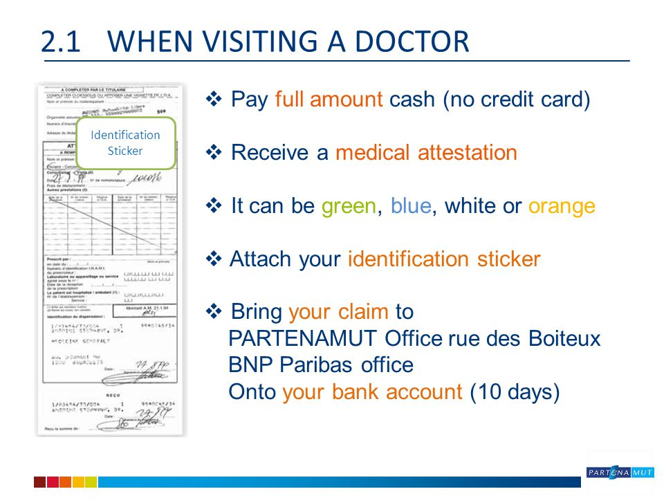 2.1WHEN VISITING A DOCTOR Identification Sticker  Pay full amount cash (no credit card)  Receive a medical attestation  It can be green, blue, white or orange  Attach your identification sticker  Bring your claim to PARTENAMUT Office rue des Boiteux BNP Paribas office Onto your bank account (10 days)