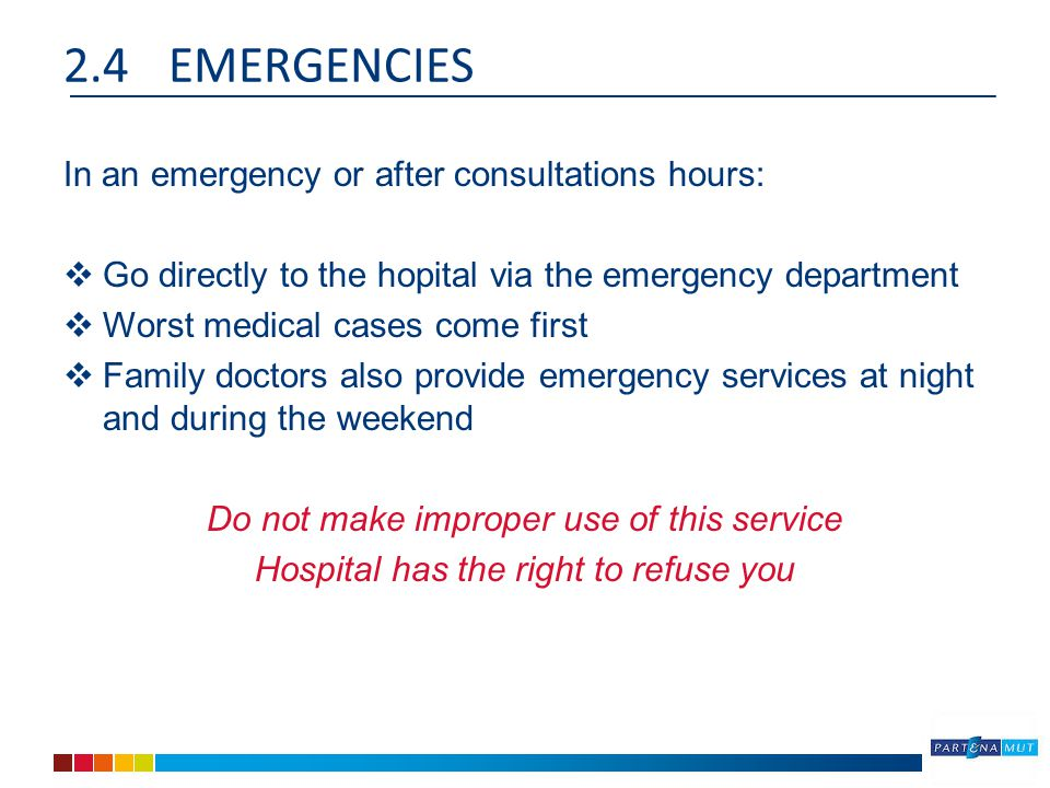 2.4EMERGENCIES In an emergency or after consultations hours:  Go directly to the hopital via the emergency department  Worst medical cases come first  Family doctors also provide emergency services at night and during the weekend Do not make improper use of this service Hospital has the right to refuse you
