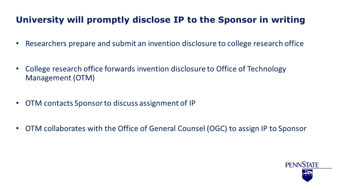 University will promptly disclose IP to the Sponsor in writing Researchers prepare and submit an invention disclosure to college research office College research office forwards invention disclosure to Office of Technology Management (OTM) OTM contacts Sponsor to discuss assignment of IP OTM collaborates with the Office of General Counsel (OGC) to assign IP to Sponsor