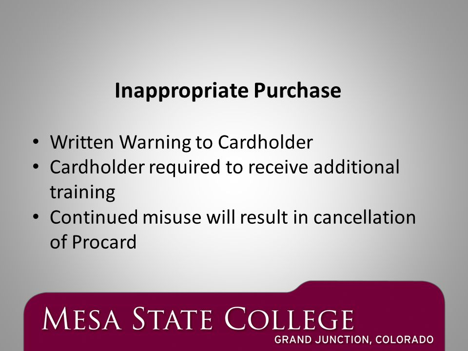 Written Warning to Cardholder Cardholder required to receive additional training Continued misuse will result in cancellation of Procard Inappropriate Purchase