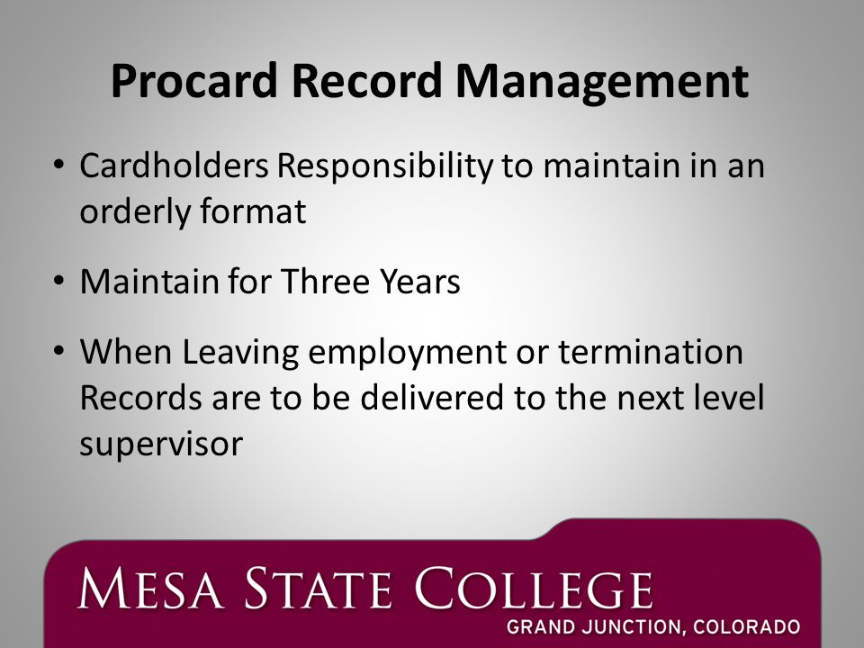 Cardholders Responsibility to maintain in an orderly format Maintain for Three Years When Leaving employment or termination Records are to be delivered to the next level supervisor Procard Record Management