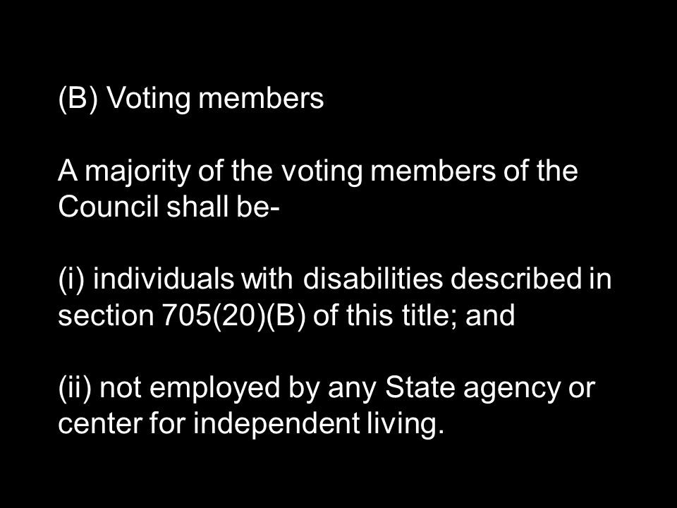 (B) Voting members A majority of the voting members of the Council shall be- (i) individuals with disabilities described in section 705(20)(B) of this title; and (ii) not employed by any State agency or center for independent living.