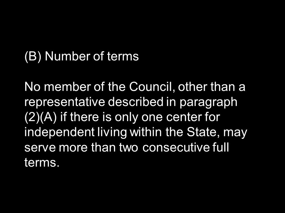 (B) Number of terms No member of the Council, other than a representative described in paragraph (2)(A) if there is only one center for independent living within the State, may serve more than two consecutive full terms.