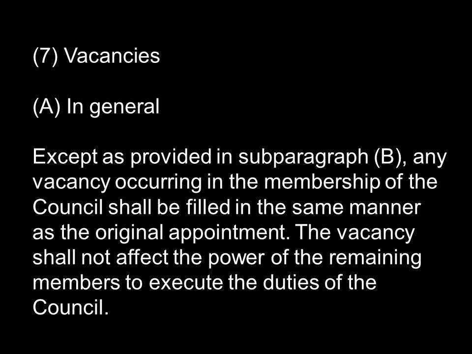 (7) Vacancies (A) In general Except as provided in subparagraph (B), any vacancy occurring in the membership of the Council shall be filled in the same manner as the original appointment.