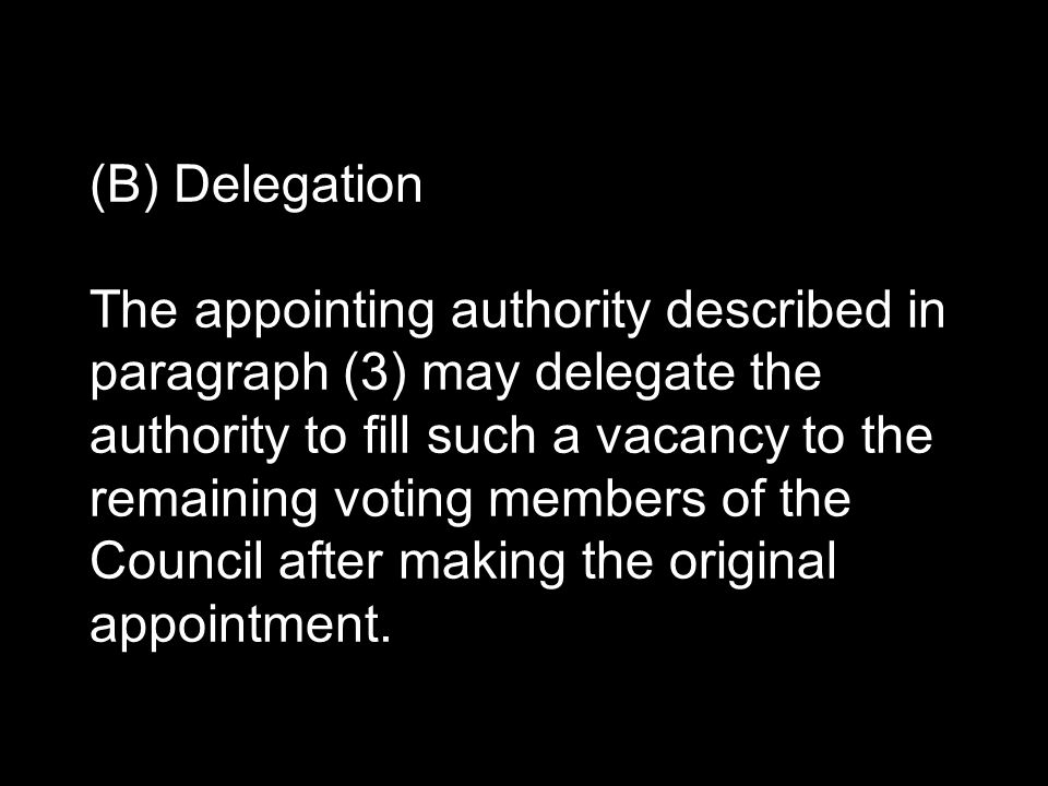 (B) Delegation The appointing authority described in paragraph (3) may delegate the authority to fill such a vacancy to the remaining voting members of the Council after making the original appointment.