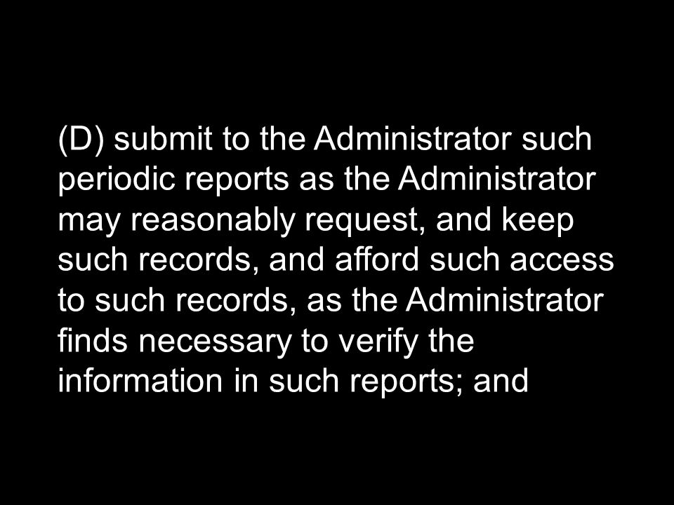 (D) submit to the Administrator such periodic reports as the Administrator may reasonably request, and keep such records, and afford such access to such records, as the Administrator finds necessary to verify the information in such reports; and