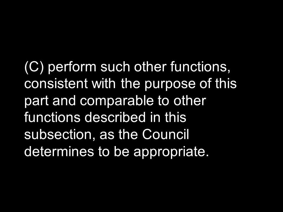 (C) perform such other functions, consistent with the purpose of this part and comparable to other functions described in this subsection, as the Council determines to be appropriate.