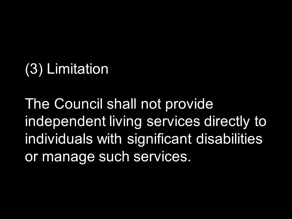 (3) Limitation The Council shall not provide independent living services directly to individuals with significant disabilities or manage such services.