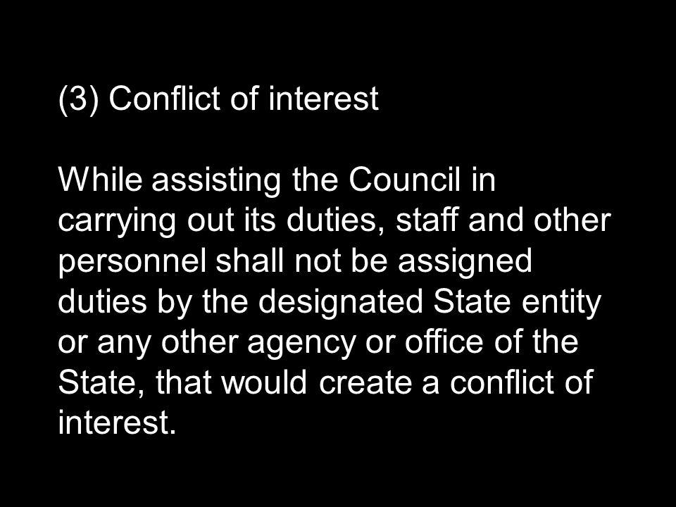(3) Conflict of interest While assisting the Council in carrying out its duties, staff and other personnel shall not be assigned duties by the designated State entity or any other agency or office of the State, that would create a conflict of interest.