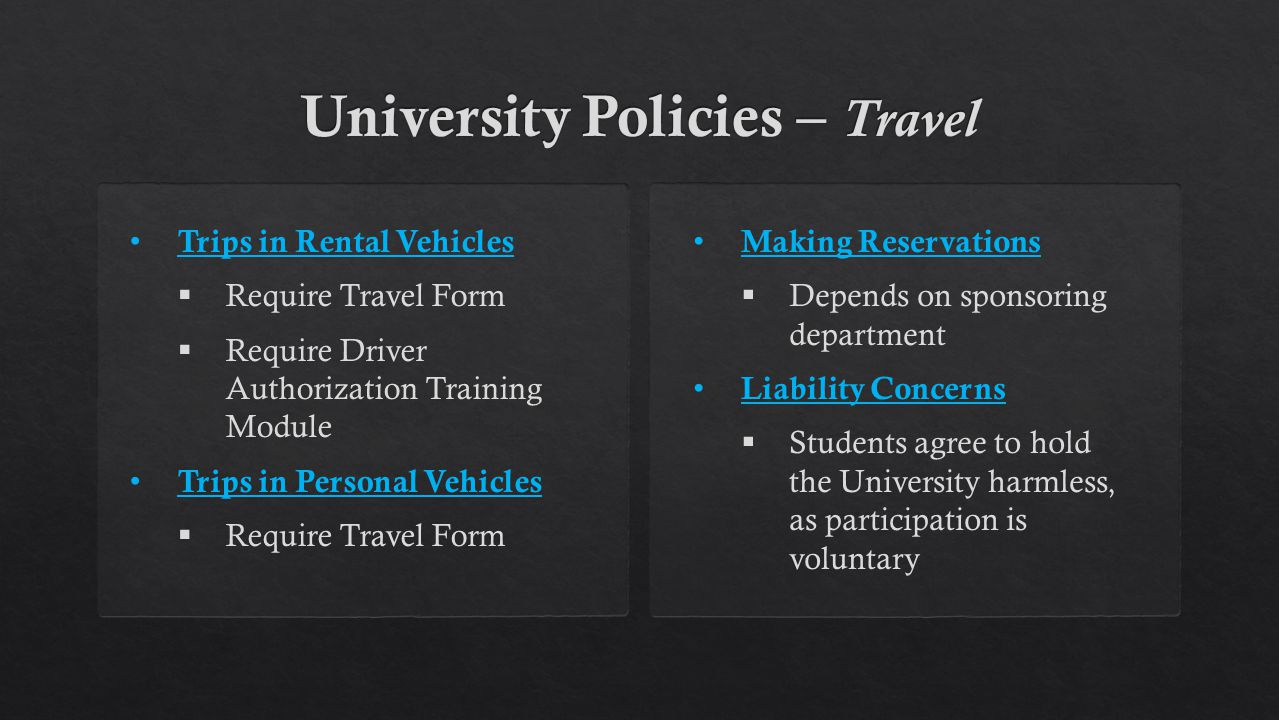 Trips in Rental Vehicles  Require Travel Form  Require Driver Authorization Training Module Trips in Personal Vehicles  Require Travel Form Making Reservations  Depends on sponsoring department Liability Concerns  Students agree to hold the University harmless, as participation is voluntary