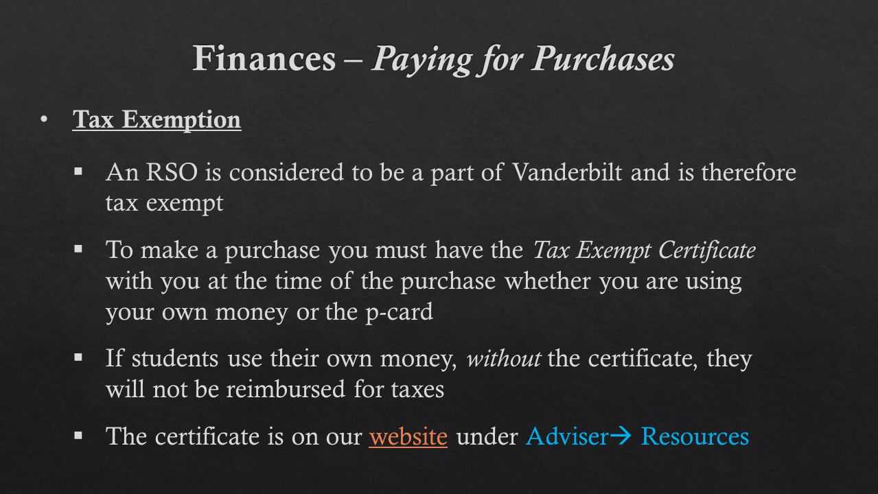 Tax Exemption  An RSO is considered to be a part of Vanderbilt and is therefore tax exempt  To make a purchase you must have the Tax Exempt Certificate with you at the time of the purchase whether you are using your own money or the p-card  If students use their own money, without the certificate, they will not be reimbursed for taxes  The certificate is on our website under Adviser  Resourceswebsite