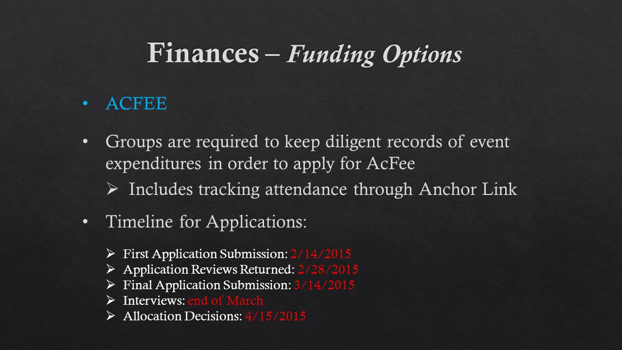 ACFEE Groups are required to keep diligent records of event expenditures in order to apply for AcFee  Includes tracking attendance through Anchor Link Timeline for Applications:  First Application Submission: 2/14/2015  Application Reviews Returned: 2/28/2015  Final Application Submission: 3/14/2015  Interviews: end of March  Allocation Decisions: 4/15/2015