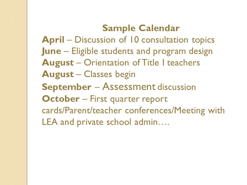 Sample Calendar April – Discussion of 10 consultation topics June – Eligible students and program design August – Orientation of Title I teachers August – Classes begin September – Assessment discussion October – First quarter report cards/Parent/teacher conferences/Meeting with LEA and private school admin….