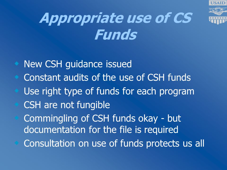 Appropriate use of CS Funds  New CSH guidance issued  Constant audits of the use of CSH funds  Use right type of funds for each program  CSH are not fungible  Commingling of CSH funds okay - but documentation for the file is required  Consultation on use of funds protects us all