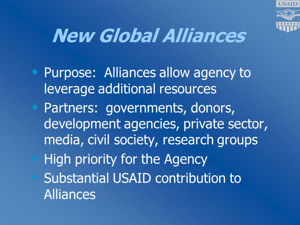 New Global Alliances  Purpose: Alliances allow agency to leverage additional resources  Partners: governments, donors, development agencies, private sector, media, civil society, research groups  High priority for the Agency  Substantial USAID contribution to Alliances