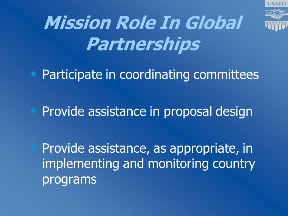 Mission Role In Global Partnerships  Participate in coordinating committees  Provide assistance in proposal design  Provide assistance, as appropriate, in implementing and monitoring country programs