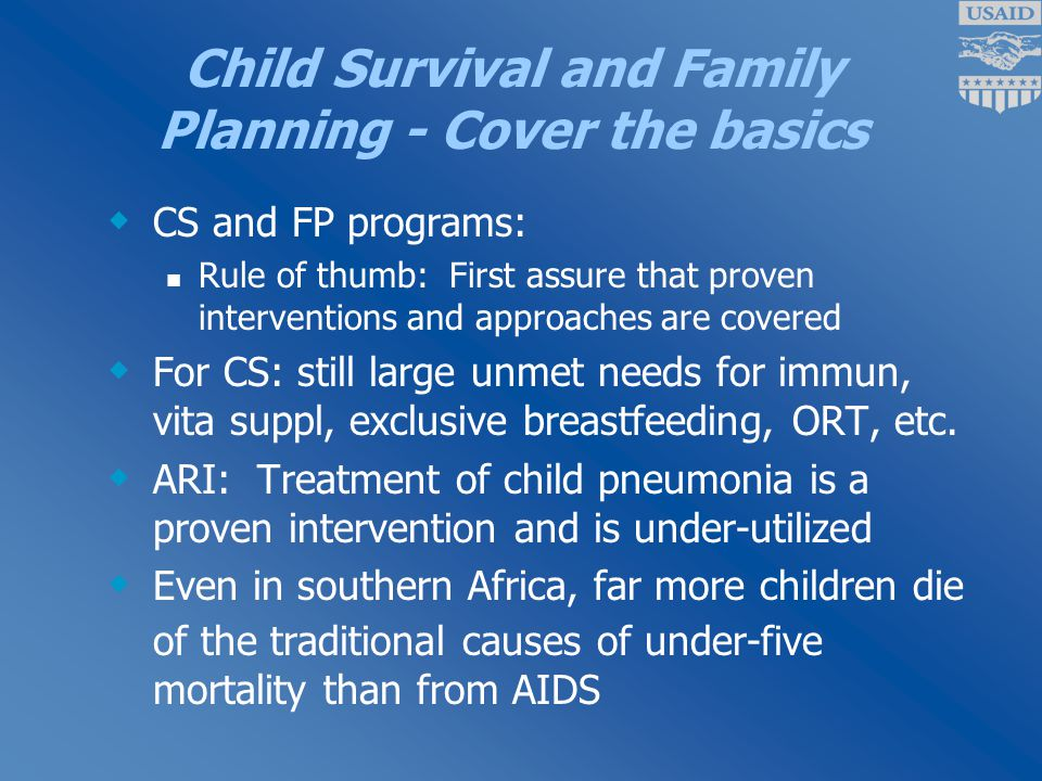 Child Survival and Family Planning - Cover the basics  CS and FP programs: Rule of thumb: First assure that proven interventions and approaches are covered  For CS: still large unmet needs for immun, vita suppl, exclusive breastfeeding, ORT, etc.