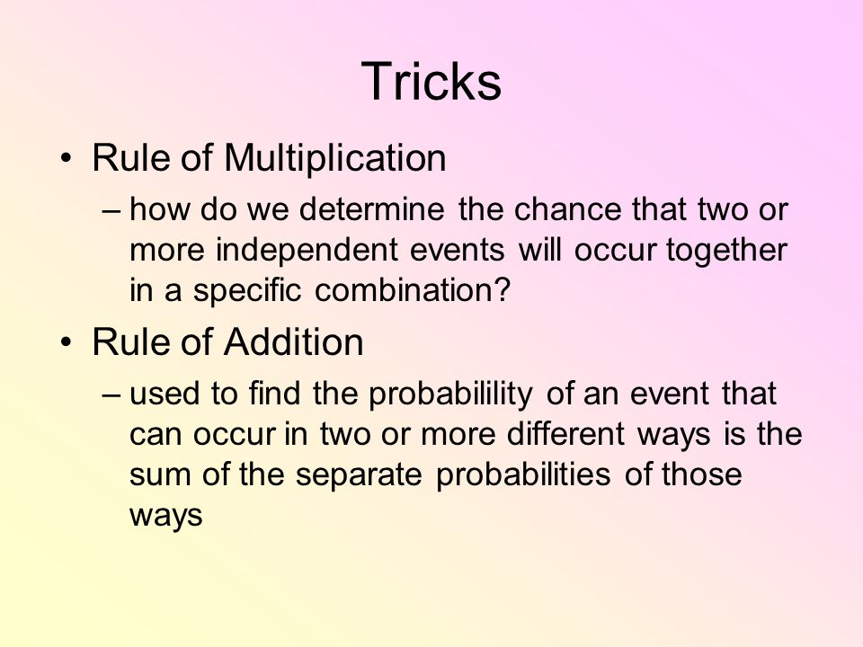 Tricks Rule of Multiplication –how do we determine the chance that two or more independent events will occur together in a specific combination.