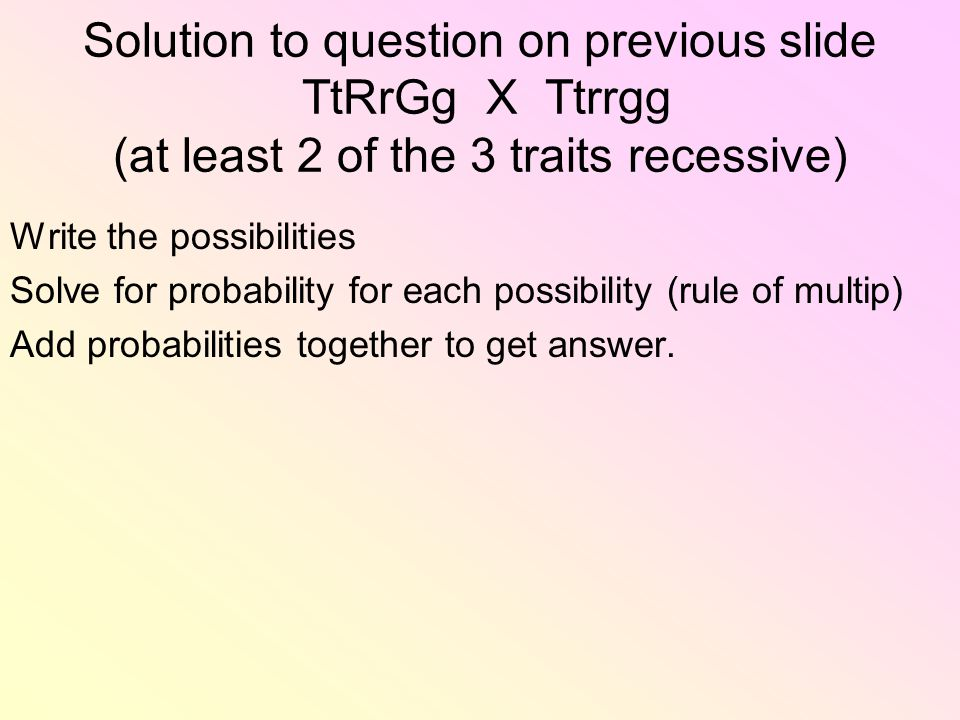 Solution to question on previous slide TtRrGg X Ttrrgg (at least 2 of the 3 traits recessive) Write the possibilities Solve for probability for each possibility (rule of multip) Add probabilities together to get answer.