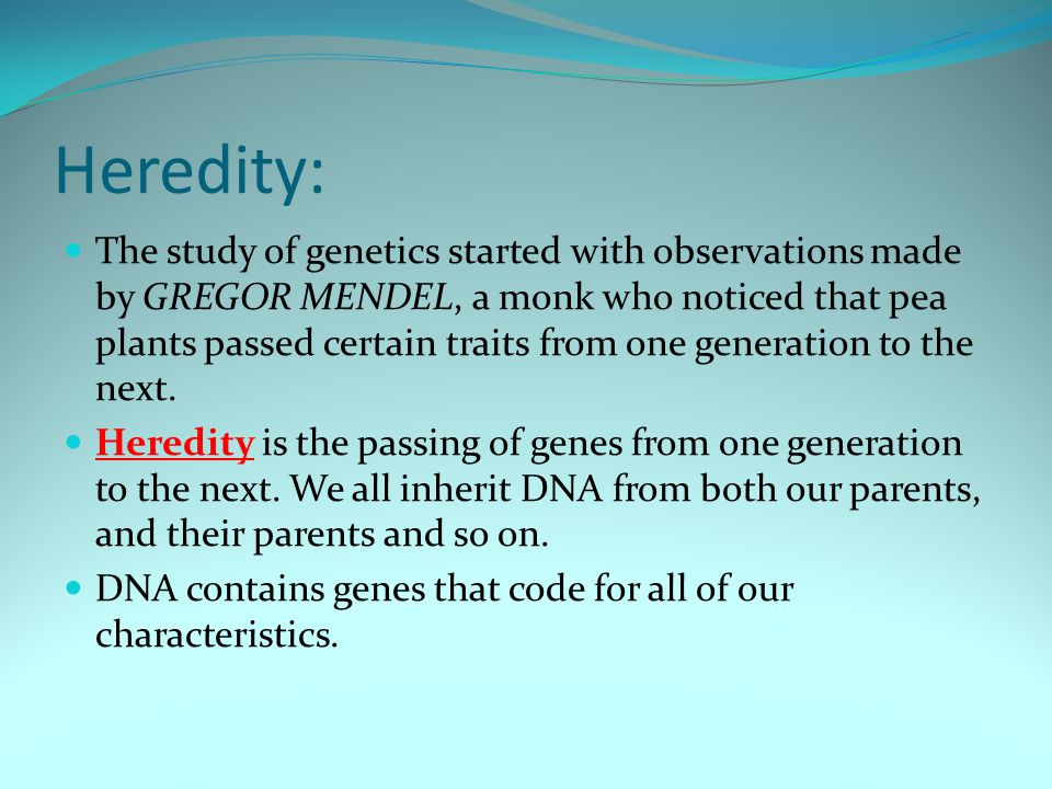 Heredity: The study of genetics started with observations made by GREGOR MENDEL, a monk who noticed that pea plants passed certain traits from one generation to the next.