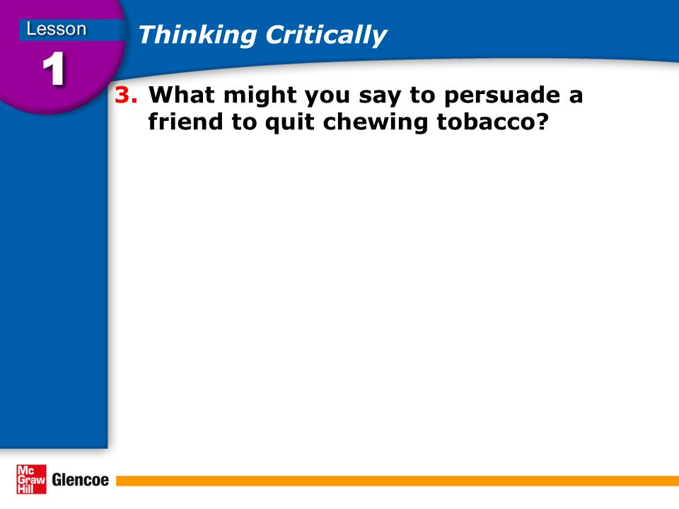 Thinking Critically 3.What might you say to persuade a friend to quit chewing tobacco