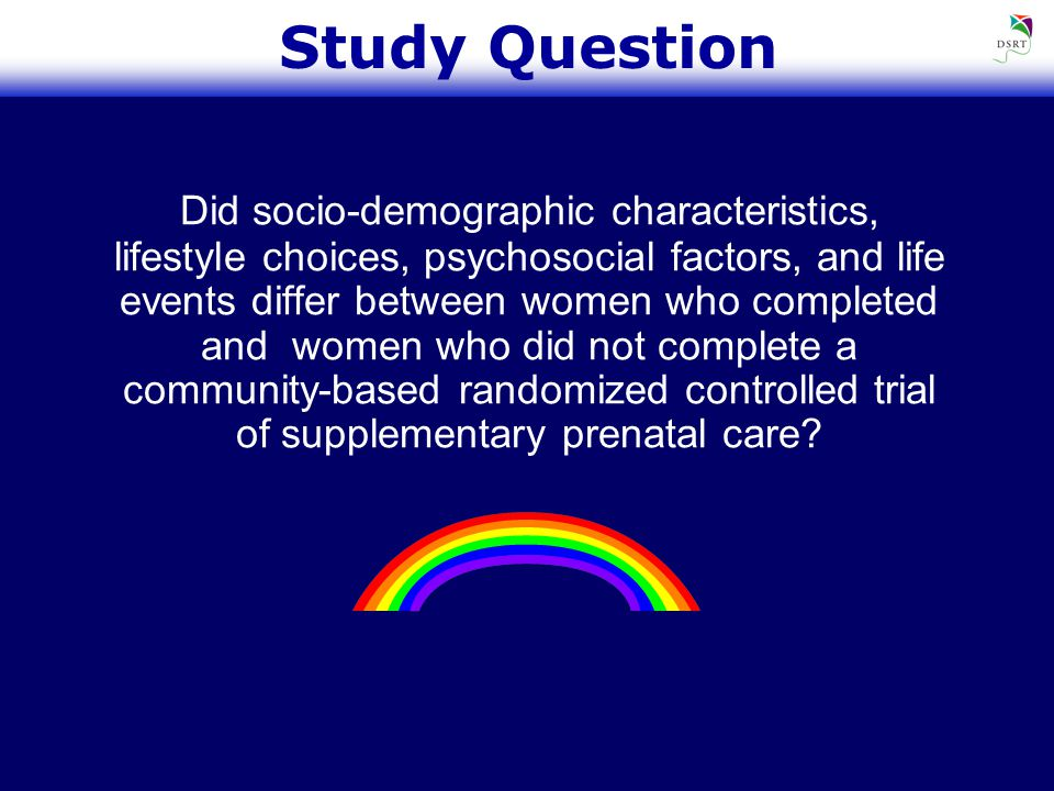 Study Question Did socio-demographic characteristics, lifestyle choices, psychosocial factors, and life events differ between women who completed and women who did not complete a community-based randomized controlled trial of supplementary prenatal care