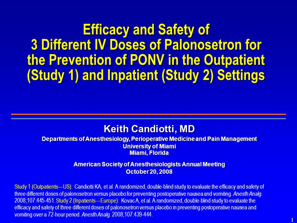 1 Efficacy and Safety of 3 Different IV Doses of Palonosetron for the Prevention of PONV in the Outpatient (Study 1) and Inpatient (Study 2) Settings Study 1 (Outpatients—US): Candiotti KA, et al.