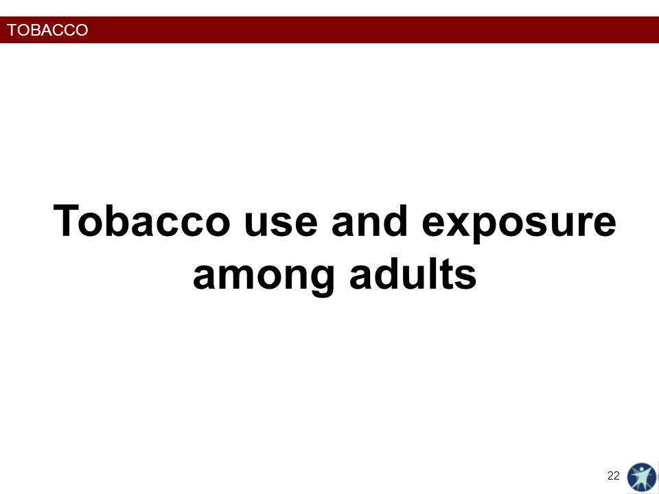 TOBACCO Tobacco use and exposure among adults 22