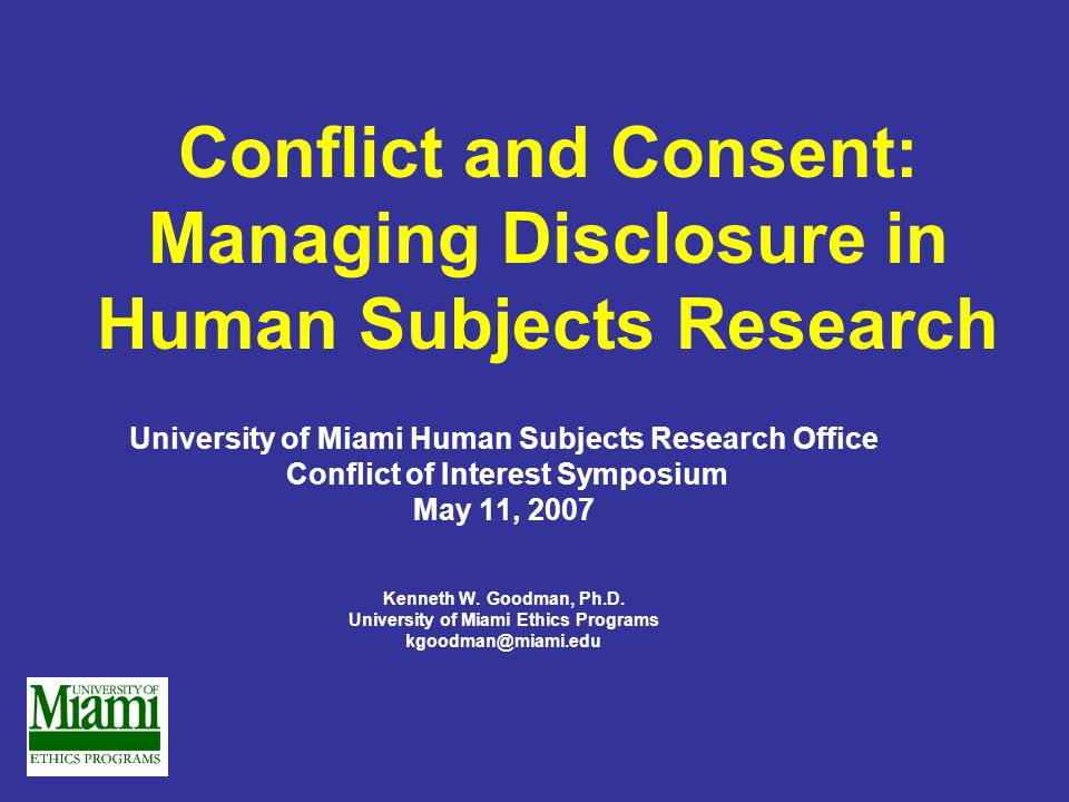 Conflict and Consent: Managing Disclosure in Human Subjects Research University of Miami Human Subjects Research Office Conflict of Interest Symposium May 11, 2007 Kenneth W.