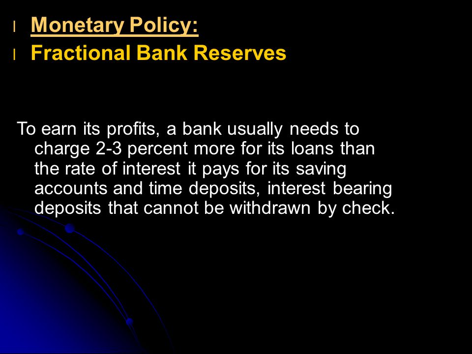 l l Monetary Policy: l l Fractional Bank Reserves To earn its profits, a bank usually needs to charge 2-3 percent more for its loans than the rate of interest it pays for its saving accounts and time deposits, interest bearing deposits that cannot be withdrawn by check.
