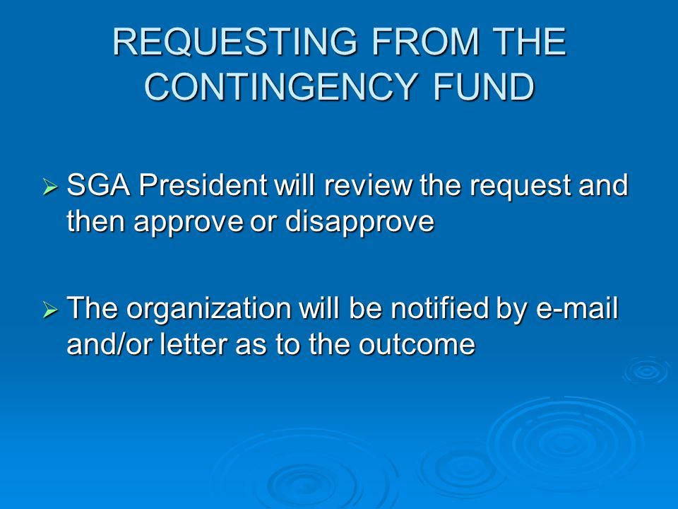 REQUESTING FROM THE CONTINGENCY FUND  SGA President will review the request and then approve or disapprove  The organization will be notified by  and/or letter as to the outcome