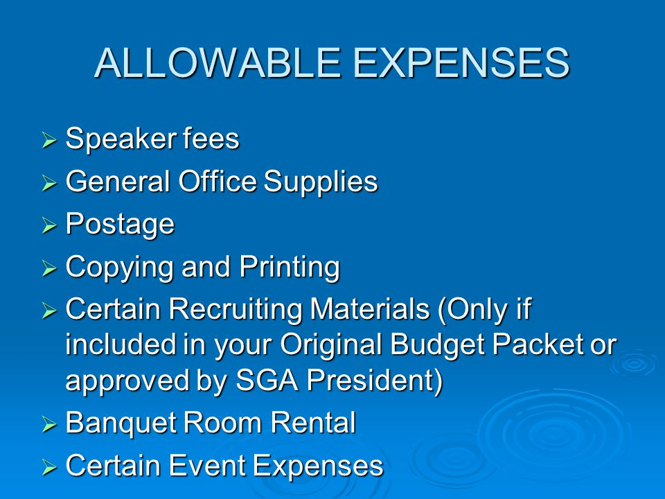 ALLOWABLE EXPENSES  Speaker fees  General Office Supplies  Postage  Copying and Printing  Certain Recruiting Materials (Only if included in your Original Budget Packet or approved by SGA President)  Banquet Room Rental  Certain Event Expenses