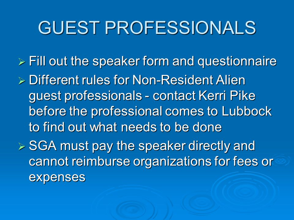 GUEST PROFESSIONALS  Fill out the speaker form and questionnaire  Different rules for Non-Resident Alien guest professionals - contact Kerri Pike before the professional comes to Lubbock to find out what needs to be done  SGA must pay the speaker directly and cannot reimburse organizations for fees or expenses
