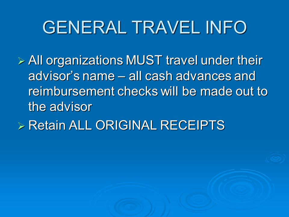 GENERAL TRAVEL INFO  All organizations MUST travel under their advisor's name – all cash advances and reimbursement checks will be made out to the advisor  Retain ALL ORIGINAL RECEIPTS