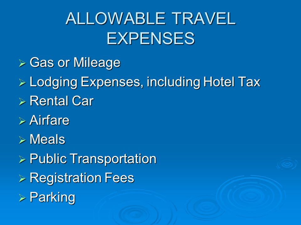 ALLOWABLE TRAVEL EXPENSES  Gas or Mileage  Lodging Expenses, including Hotel Tax  Rental Car  Airfare  Meals  Public Transportation  Registration Fees  Parking