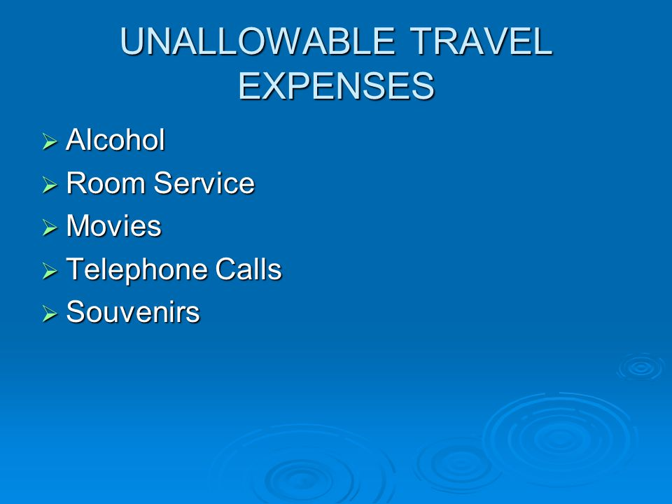 UNALLOWABLE TRAVEL EXPENSES  Alcohol  Room Service  Movies  Telephone Calls  Souvenirs
