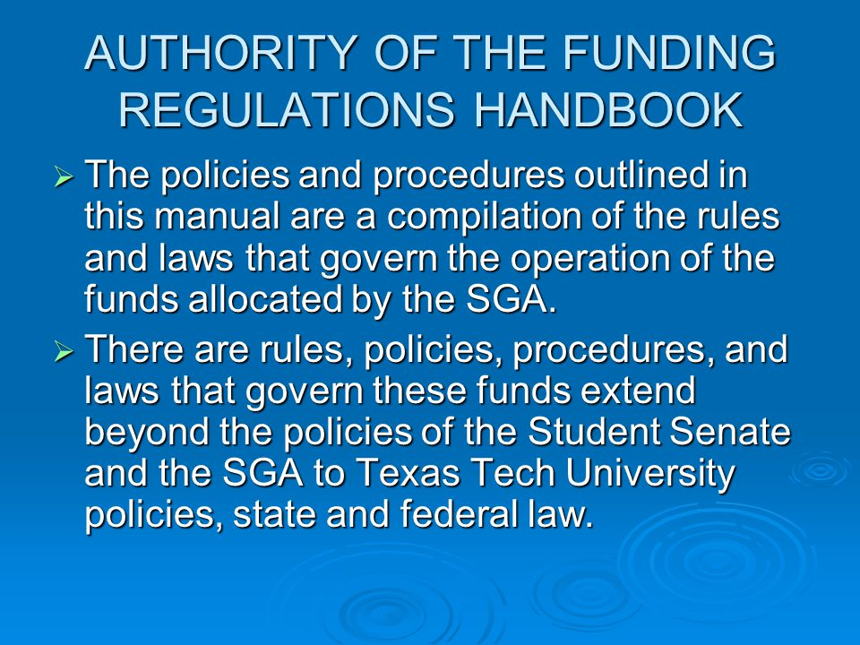 AUTHORITY OF THE FUNDING REGULATIONS HANDBOOK  The policies and procedures outlined in this manual are a compilation of the rules and laws that govern the operation of the funds allocated by the SGA.